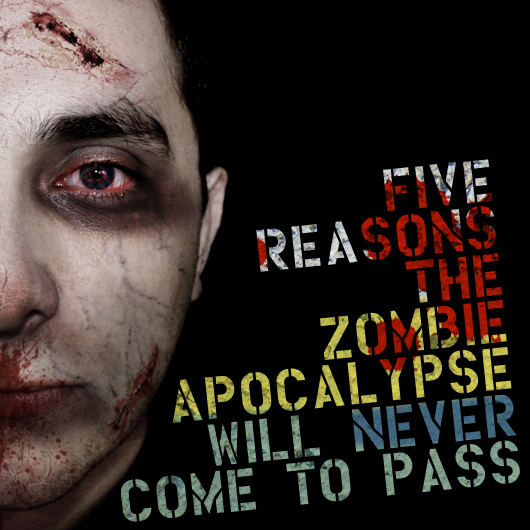 Five Reasons the Zombie Apocalypse Will Never Come to Pass