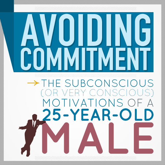 Avoiding Commitment: The Subconscious (or Very Conscious) Motivations of a 25-Year-Old Male