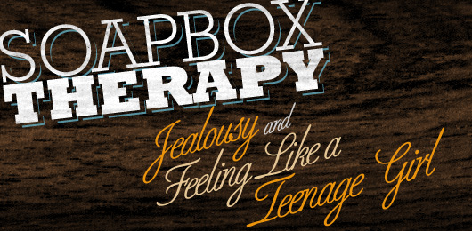 Soapbox Therapy: Jealousy and Feeling Like a Teenage Girl
