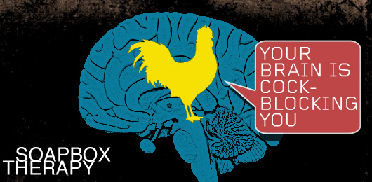 Soapbox Therapy: Your Brain Is Cock-Blocking You