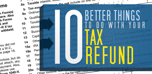10 Better Things to Do With Your Tax Refund