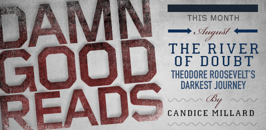 August's Damn Good Read: The River of Doubt: Theodore Roosevelt's Darkest Journey by Candice Millard