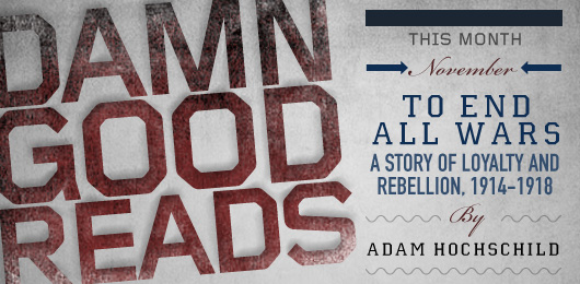 November's Damn Good Read: To End All Wars: A Story of Loyalty and Rebellion, 1914-1918
