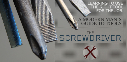 The Screwdriver – A Modern Man's Guide to Tools