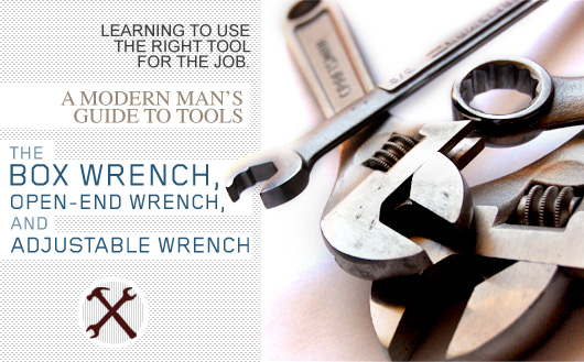 The Box Wrench, Open-End Wrench, and Adjustable Wrench: A Modern Man's Guide to Tools