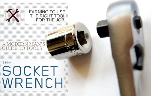 The Socket Wrench: A Modern Man's Guide to Tools