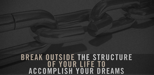 Break Outside the Structure of Your Life to Accomplish Your Dreams
