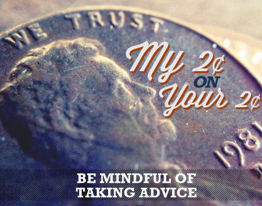 My $.02 On Your $.02: Be Mindful of Taking Advice