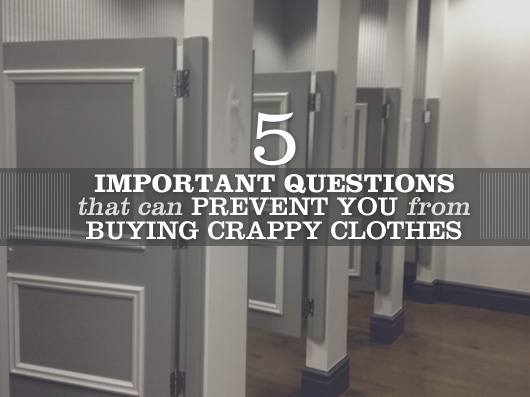5 Important Questions That Can Prevent You From Buying Crappy Clothes