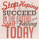 Stop Hoping to Succeed in the Future, and Start Failing Today
