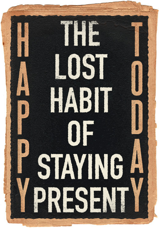 Happy Today: The Lost Habit of Staying Present