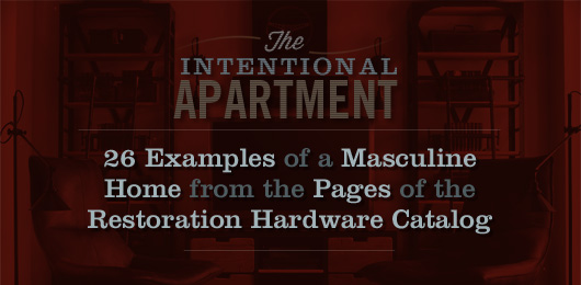 The Intentional Apartment: 26 Examples of a Masculine Home from the Pages of the Restoration Hardware Catalog