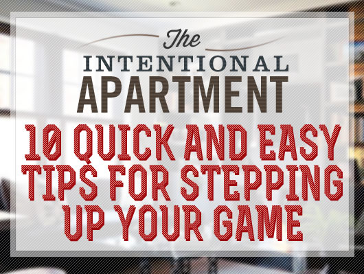 The Intentional Apartment: 10 Quick and Easy Tips for Stepping Up Your Game
