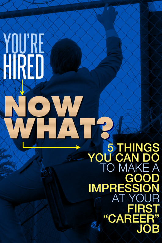"You're Hired… Now What? 5 Things You Can Do to Make a Good Impression at Your First ""Career"" Job"