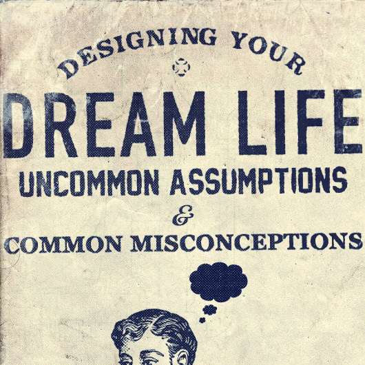 Designing Your Dream Life: Uncommon Assumptions & Common Misconceptions