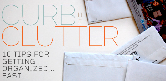 Curb The Clutter – 10 Tips For Getting Organized… Fast!