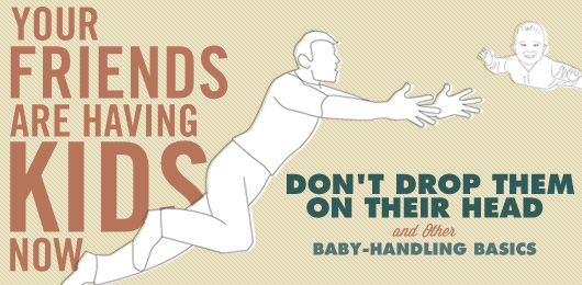 Your Friends Are Having Kids Now: Don't Drop Them On Their Head & Other Baby-Handling Basics