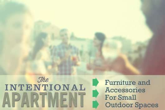 The Intentional Apartment: Furniture and Accessories For Small Outdoor Spaces