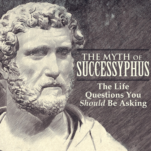 The Myth of Successyphus: The Life Questions You Should Be Asking