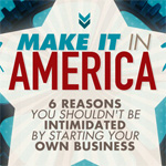 Make It In America: 6 Reasons You Shouldn't Be Intimidated By Starting Your Own Business