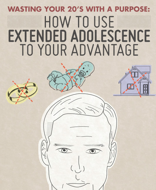 Wasting Your 20's With a Purpose: How to Use Extended Adolescence to Your Advantage