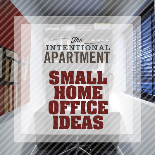Small Home Office Ideas For Men And Women: The Intentional Apartment: Small Home Office Ideas