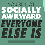 You're Not Socially Awkward, Everyone Else Is