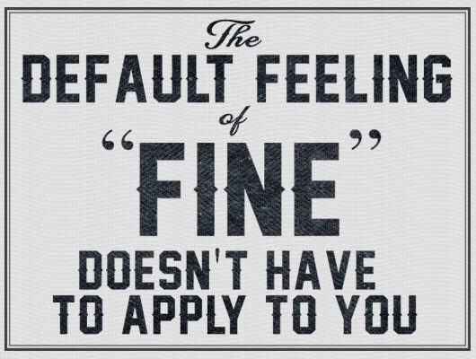The default feeling of fine doesn\'t have to apply to you