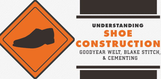 Understanding Shoe Construction: Goodyear Welt, Blake Stitch, & Cementing