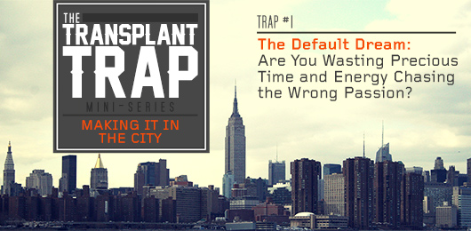 The Transplant Trap #1:  The Default Dream: Are You Wasting Precious Time and Energy Chasing the Wrong Passion?