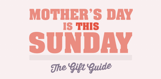 Mother's Day is THIS Sunday – The Gift Guide