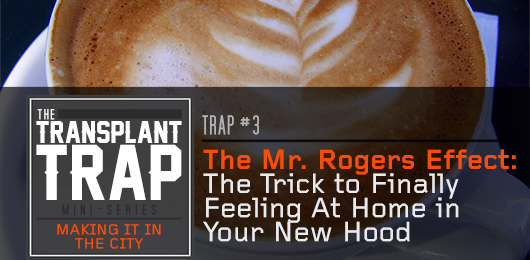 Transplant Trap #3 – The Mr. Rogers Effect: The Trick to Finally Feeling At Home in Your New Hood