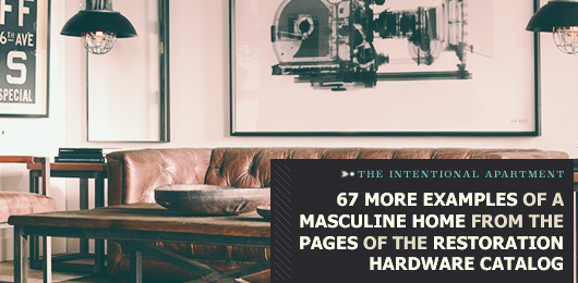 The Intentional Apartment: 67 More Examples of a Masculine Home from the Pages of the Restoration Hardware Catalog