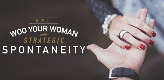 How to Woo Your Woman with Strategic Spontaneity