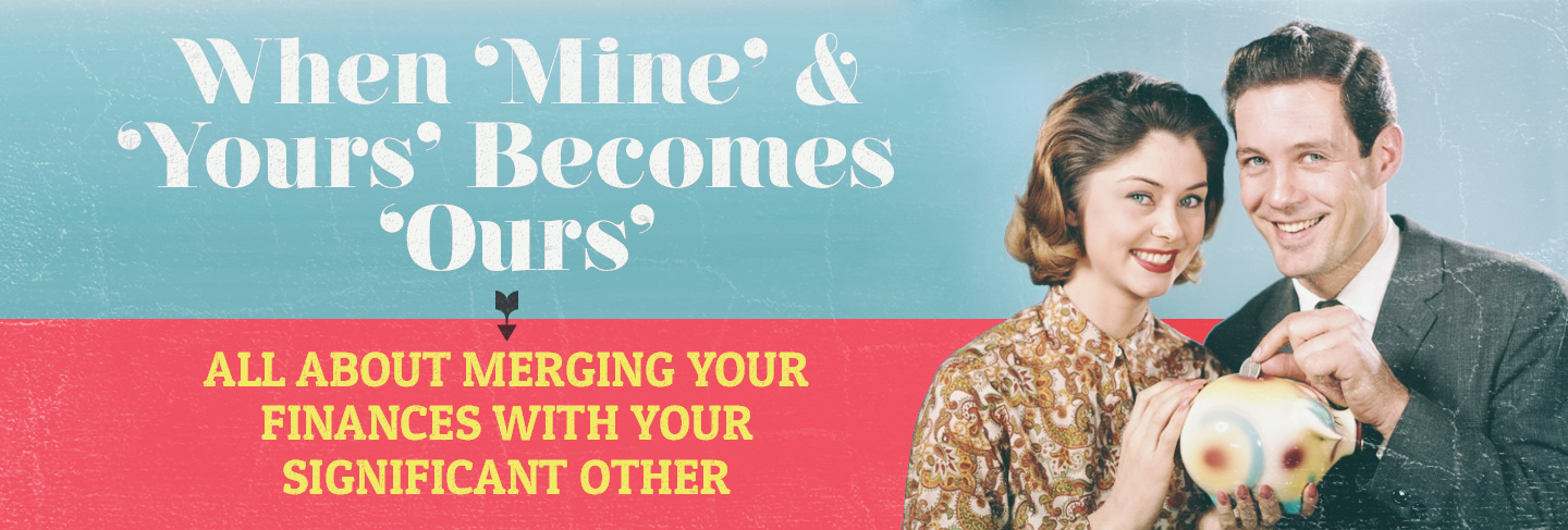 "When ""Mine"" & ""Yours"" Become ""Ours"": All About Merging Your Finances with Your Significant Other"