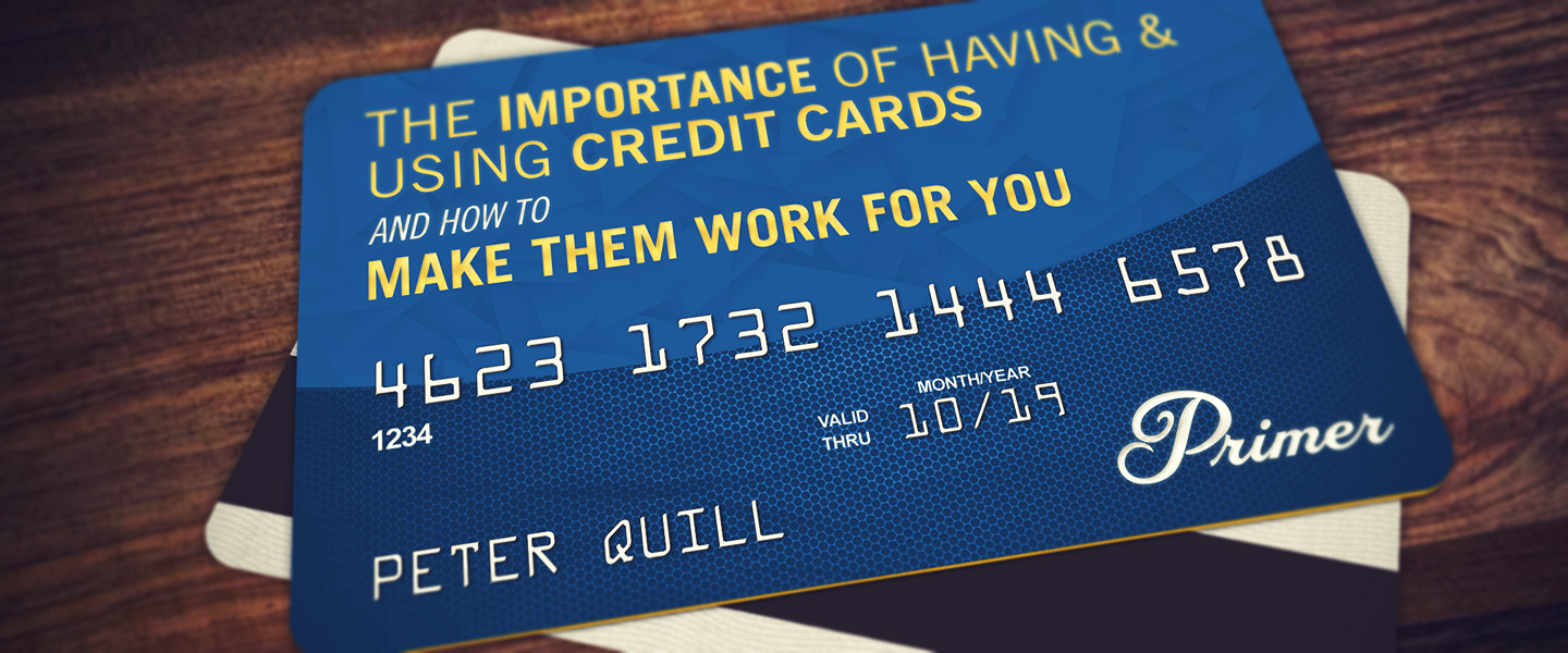 The Importance of Having & Using Credit Cards and How to Make Them Work For You
