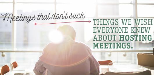 Meetings That Don't Suck: Things We Wish Everyone Knew About Hosting Meetings