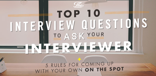 The Top 10 Interview Questions To Ask Your Interviewer + 5 Rules for Coming Up with Your Own on the Spot