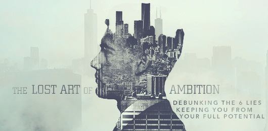 The Lost Art of Ambition: Debunking The 6 Lies Keeping You From Your Full Potential