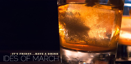 It's Friday … Have a Drink: Ides of March
