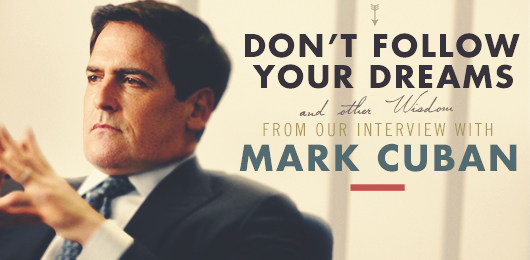 Don't Follow Your Dreams and Other Wisdom from Our Interview with Mark Cuban