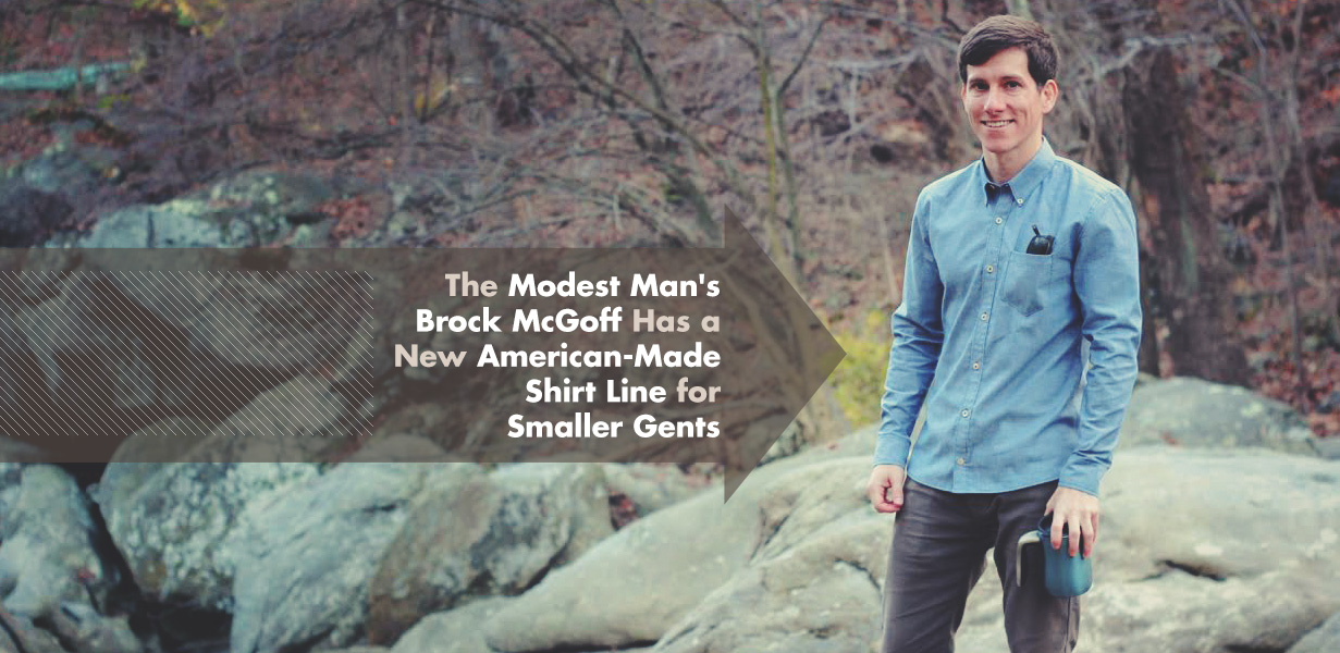 The Modest Man's Brock McGoff Has a New American-Made Shirt Line for Smaller Gents