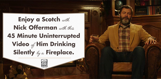 Enjoy a Scotch with Nick Offerman with this  45 Minute Uninterrupted Video of Him Drinking Silently by a Fireplace.