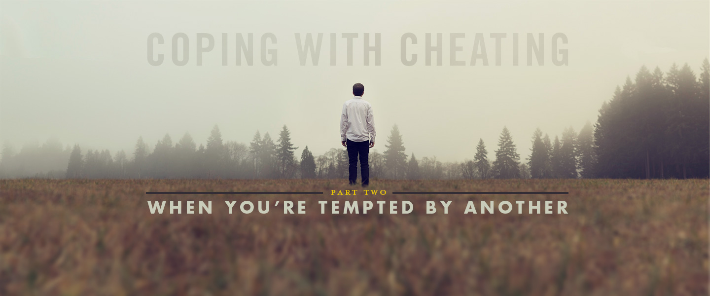 Coping with Cheating, Part 2 – When You're Tempted by Another