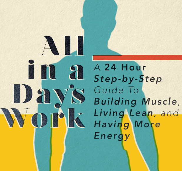 A 24 Hour Step by Step Guide to Building Muscle, Living Lean, and Having More Energy