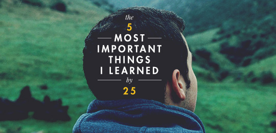 The Five Most Important Things I Learned By 25