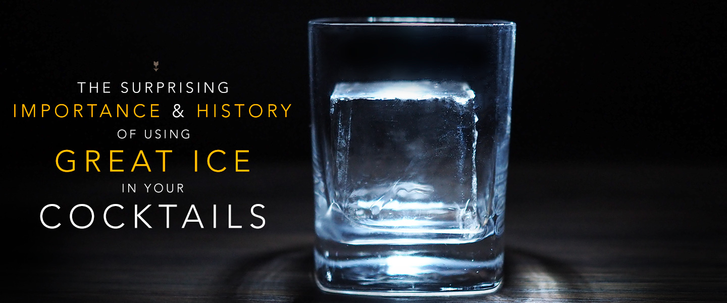 The Surprising Importance & History Of Using Great Ice In Your Cocktails