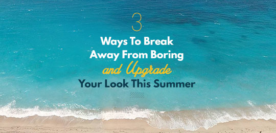 3 Ways To Break Away From Boring And Upgrade Your Look This Summer