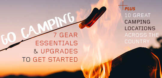 Go Camping! 7 Gear Essentials and Upgrades to Get Started, Plus 10 Great Camping Locations Across the Country
