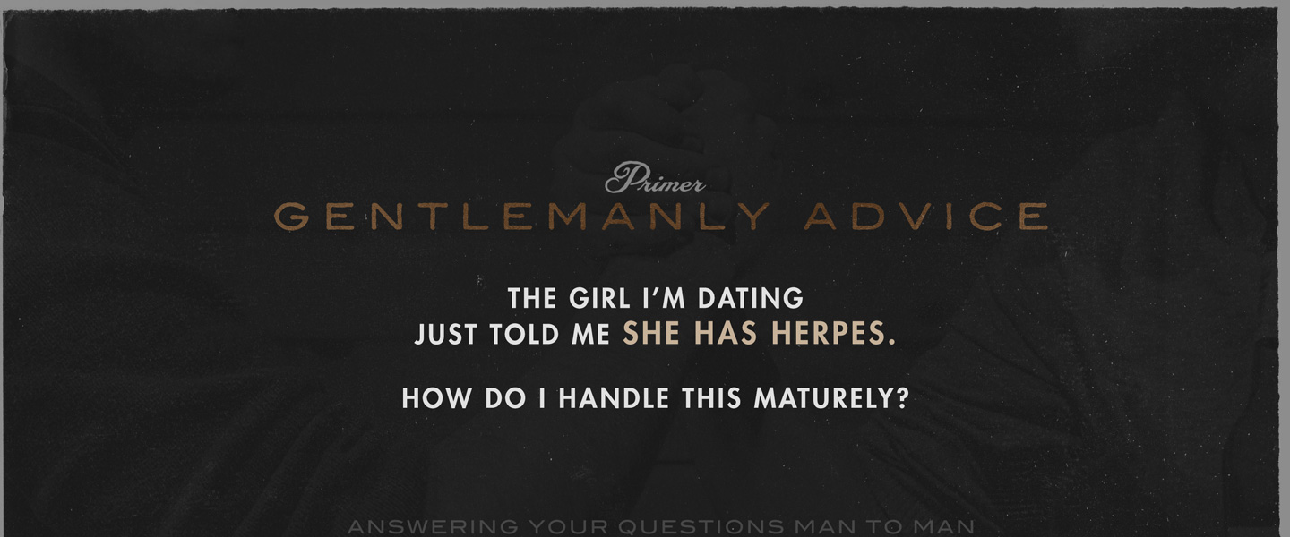 Gentlemanly Advice: The Girl I'm Dating Just Told Me She Has Herpes. How Do I Handle This Maturely?